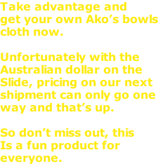 Take advantage and get your own Ako's bowls cloth now.  Unfortunately with the Australian dollar on the Slide, pricing on our next shipment can only go one way and that's up.  So don't miss out, this  Is a fun product for  everyone.